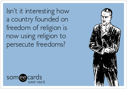 Isn't it interesting how a country founded on freedom of religion is now using religion to persecute freedoms?
