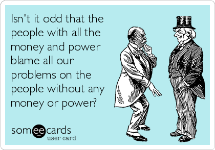 Isn't it odd that the people with all the money and power blame all our problems on the people without any money or power?