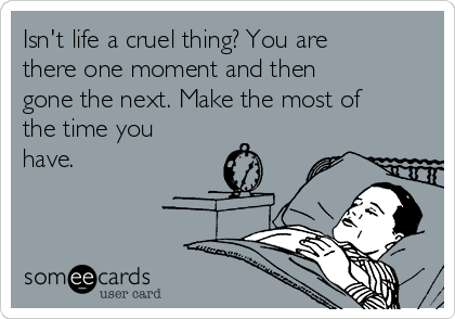 Isn't life a cruel thing? You are there one moment and then gone the next. Make the most of the time you have.