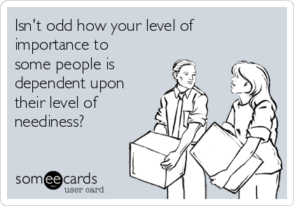 Isn't odd how your level of importance to some people is  dependent upon their level of neediness?