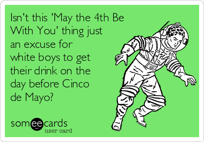 Isn't this 'May the 4th Be With You' thing just an excuse for white boys to get their drink on the day before Cinco de Mayo?