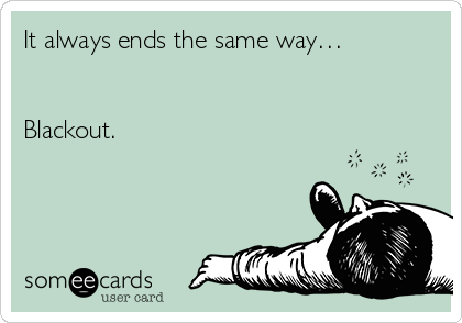 It always ends the same way…   Blackout.
