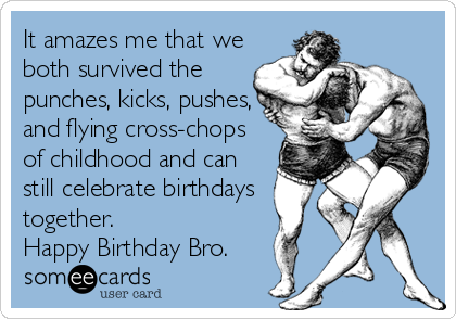 It amazes me that we both survived the punches, kicks, pushes, and flying cross-chops of childhood and can still celebrate birthdays together. Happy Birthday Bro.