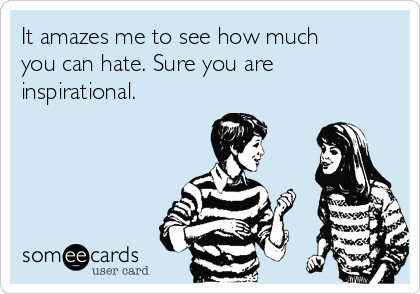 It amazes me to see how much you can hate. Sure you are inspirational.