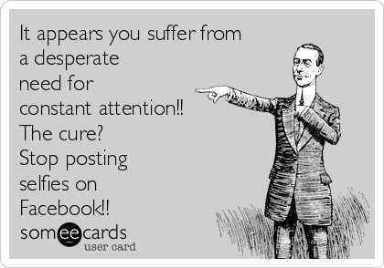 It appears you suffer from a desperate need for constant attention!! The cure? Stop posting selfies on Facebook!!