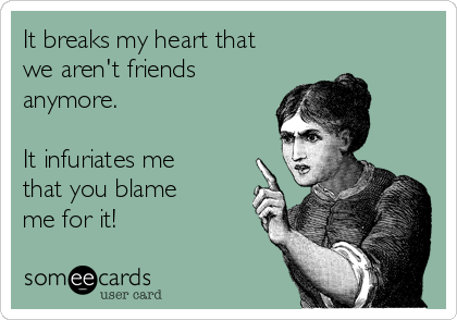 It breaks my heart that we aren't friends anymore.   It infuriates me that you blame me for it!