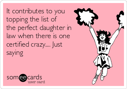 It contributes to you topping the list of the perfect daughter in law when there is one certified crazy.... Just saying