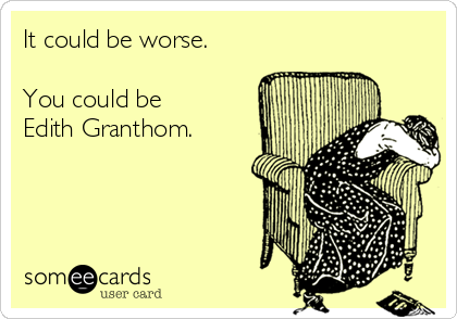 It could be worse.  You could be Edith Granthom.