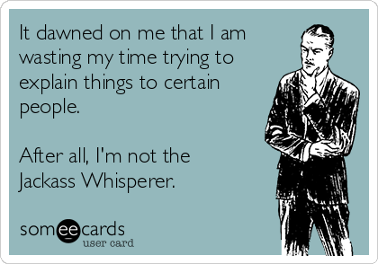 It dawned on me that I am wasting my time trying to explain things to certain people.  After all, I'm not the Jackass Whisperer.