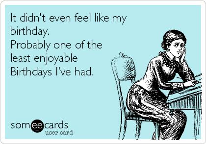 It didn't even feel like my birthday.  Probably one of the least enjoyable Birthdays I've had.