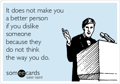 It does not make you a better person if you dislike someone because they do not think the way you do.