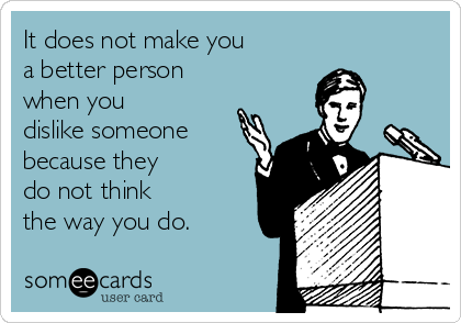 It does not make you a better person when you dislike someone  because they do not think the way you do.