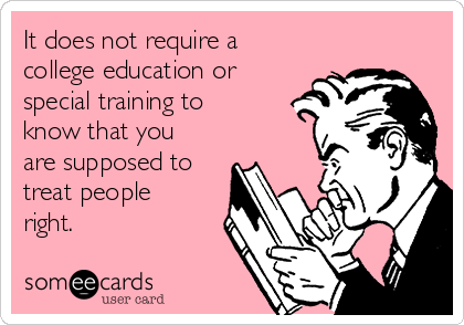 It does not require a college education or special training to know that you are supposed to treat people right.