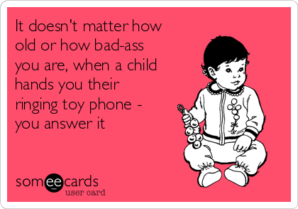 It doesn't matter how old or how bad-ass you are, when a child hands you their ringing toy phone - you answer it