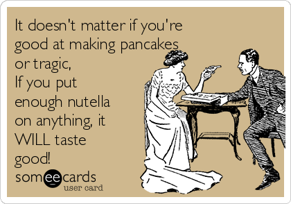 It doesn't matter if you're good at making pancakes or tragic, If you put enough nutella on anything, it WILL taste good!