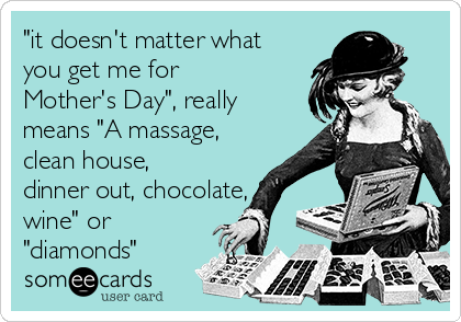 """it doesn't matter what you get me for Mother's Day"", really means ""A massage, clean house, dinner out, chocolate, & wine"" or ""diamonds"""