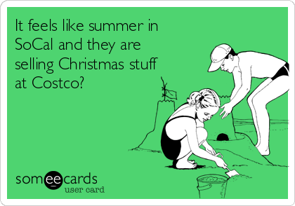 It feels like summer in SoCal and they are selling Christmas stuff at Costco?