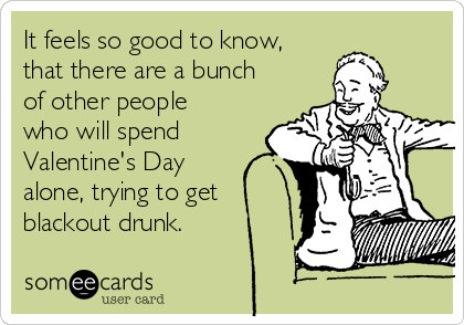 It feels so good to know, that there are a bunch of other people who will spend Valentine's Day alone, trying to get blackout drunk.