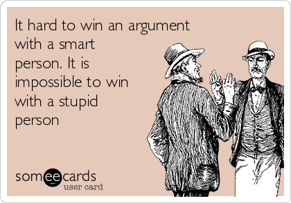 It hard to win an argument with a smart person. It is impossible to win with a stupid person
