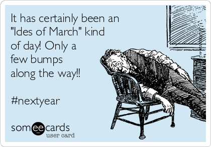 "It has certainly been an ""Ides of March"" kind of day! Only a few bumps along the way!!  #nextyear"