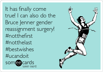 It has finally come true! I can also do the Bruce Jenner gender reassignment surgery! #notthefirst #notthelast #bestwishes #ucandoit