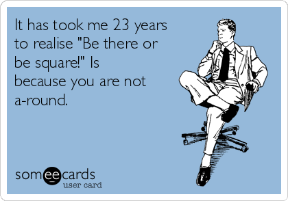"""It has took me 23 years to realise """"Be there or be square!"""" Is because you are not a-round."""