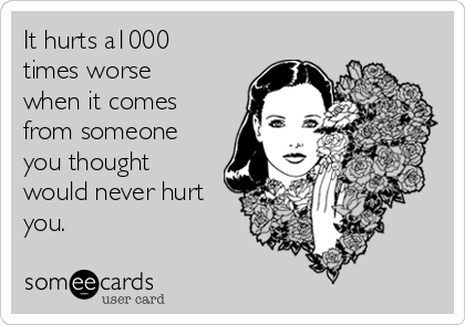 It hurts a1000 times worse when it comes from someone you thought would never hurt you.