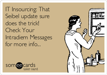 IT Insourcing: That Seibel update sure does the trick! Check Your Intradiem Messages for more info...