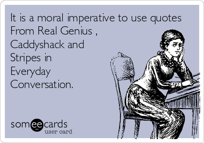 It is a moral imperative to use quotes  From Real Genius ,  Caddyshack and  Stripes in  Everyday Conversation.