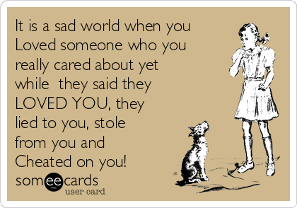It is a sad world when you Loved someone who you really cared about yet while  they said they LOVED YOU, they lied to you, stole from you and Cheated on you!