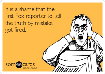 It is a shame that the first Fox reporter to tell the truth by mistake got fired.