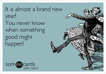 It is almost a brand new year!  You never know when something good might happen!