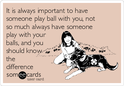It is always important to have someone play ball with you, not so much always have someone  play with your balls, and you should know the difference