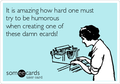 It is amazing how hard one must try to be humorous when creating one of these damn ecards!