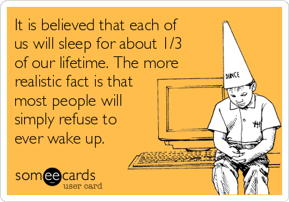 It is believed that each of us will sleep for about 1/3 of our lifetime. The more  realistic fact is that most people will simply refuse to ever wake up.
