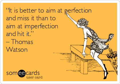 """It is better to aim at perfection and miss it than to aim at imperfection and hit it.""  – Thomas Watson"