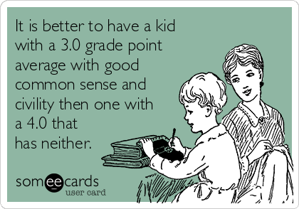 It is better to have a kid with a 3.0 grade point average with good common sense and civility then one with a 4.0 that has neither.