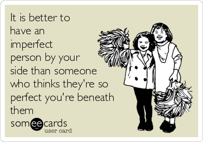 It is better to have an imperfect person by your side than someone who thinks they're so perfect you're beneath them