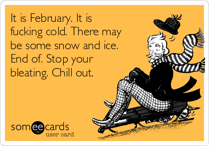 It is February. It is fucking cold. There may be some snow and ice. End of. Stop your bleating. Chill out.