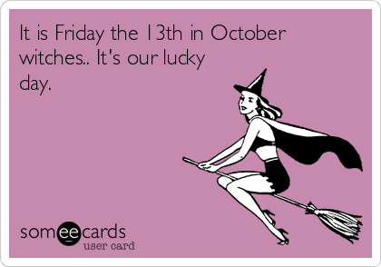 It is Friday the 13th in October witches.. It's our lucky day.