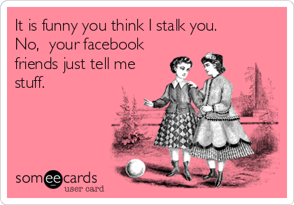 It is funny you think I stalk you.   No,  your facebook friends just tell me stuff.