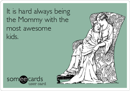 It is hard always being the Mommy with the most awesome kids.