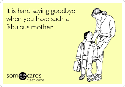 It is hard saying goodbye when you have such a fabulous mother.