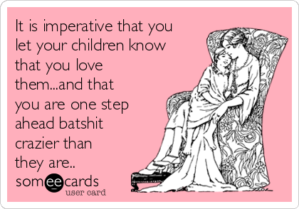 It is imperative that you let your children know that you love them...and that you are one step ahead batshit crazier than they are..