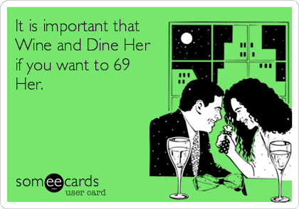 It is important that Wine and Dine Her if you want to 69 Her.
