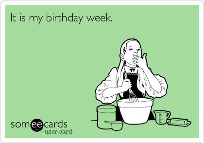 It is my birthday week.