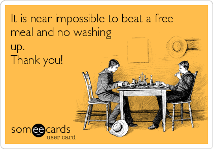 It is near impossible to beat a free meal and no washing up. Thank you!