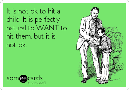 It is not ok to hit a child. It is perfectly natural to WANT to hit them, but it is not ok.