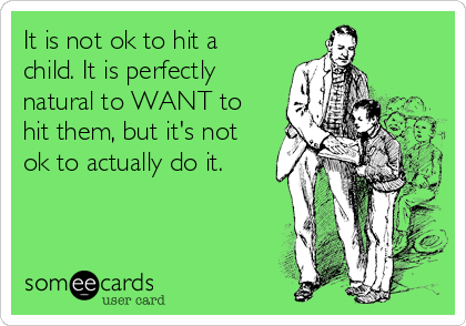It is not ok to hit a child. It is perfectly natural to WANT to hit them, but it's not ok to actually do it.