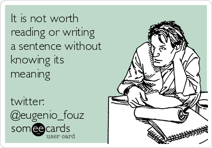 It is not worth  reading or writing  a sentence without knowing its meaning  twitter: @eugenio_fouz